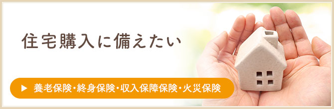 住宅購入に備えたい【養老保険・終身保険・収入保障保険・火災保険】